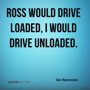 Bev Rasmussen - Ross would drive loaded, I would drive unloaded.