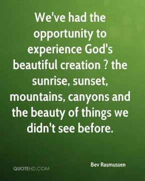 Bev Rasmussen - We've had the opportunity to experience God's beautiful creation ? the sunrise, sunset, mountains, canyons and the beauty of things we didn't see before.