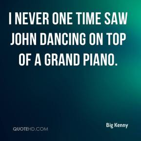 Big Kenny - I never one time saw John dancing on top of a grand piano.