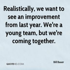 Bill Bauer - Realistically, we want to see an improvement from last year. We're a young team, but we're coming together.