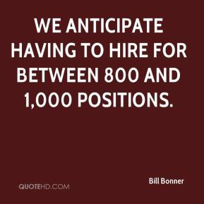 Bill Bonner - We anticipate having to hire for between 800 and 1,000 positions.