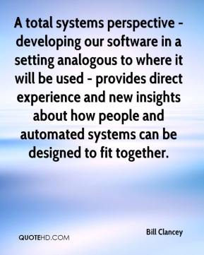 Bill Clancey - A total systems perspective - developing our software in a setting analogous to where it will be used - provides direct experience and new insights about how people and automated systems can be designed to fit together.