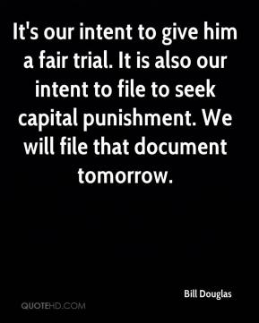 It's our intent to give him a fair trial. It is also our intent to file to seek capital punishment. We will file that document tomorrow.