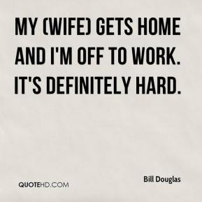 My (wife) gets home and I'm off to work. It's definitely hard.
