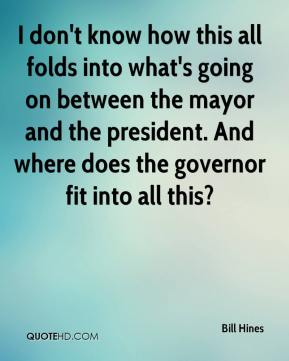 Bill Hines - I don't know how this all folds into what's going on between the mayor and the president. And where does the governor fit into all this?