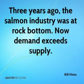 Bill Hines - Three years ago, the salmon industry was at rock bottom. Now demand exceeds supply.