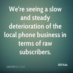 Bill Kula - We're seeing a slow and steady deterioration of the local phone business in terms of raw subscribers.