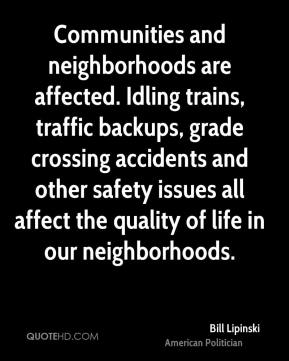 Bill Lipinski - Communities and neighborhoods are affected. Idling trains, traffic backups, grade crossing accidents and other safety issues all affect the quality of life in our neighborhoods.
