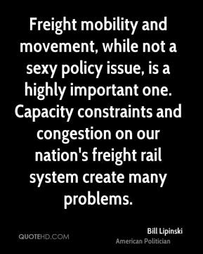 Bill Lipinski - Freight mobility and movement, while not a sexy policy issue, is a highly important one. Capacity constraints and congestion on our nation's freight rail system create many problems.