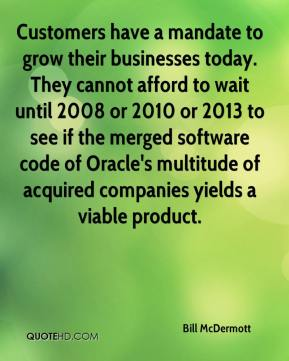 Bill McDermott - Customers have a mandate to grow their businesses today. They cannot afford to wait until 2008 or 2010 or 2013 to see if the merged software code of Oracle's multitude of acquired companies yields a viable product.