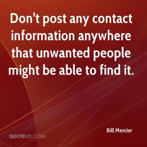 Bill Mercier - Don't post any contact information anywhere that unwanted people might be able to find it.