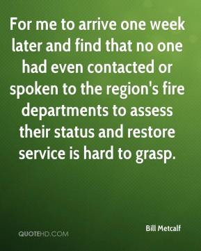 Bill Metcalf - For me to arrive one week later and find that no one had even contacted or spoken to the region's fire departments to assess their status and restore service is hard to grasp.