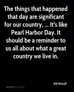 Bill Metcalf - The things that happened that day are significant for our country, ... It's like Pearl Harbor Day. It should be a reminder to us all about what a great country we live in.