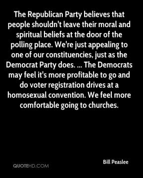 Bill Peaslee - The Republican Party believes that people shouldn't leave their moral and spiritual beliefs at the door of the polling place. We're just appealing to one of our constituencies, just as the Democrat Party does. ... The Democrats may feel it's more profitable to go and do voter registration drives at a homosexual convention. We feel more comfortable going to churches.