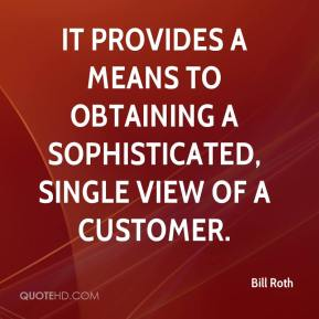 Bill Roth - It provides a means to obtaining a sophisticated, single view of a customer.