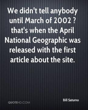 Bill Saturno - We didn't tell anybody until March of 2002 ? that's when the April National Geographic was released with the first article about the site.