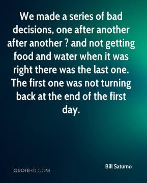 Bill Saturno - We made a series of bad decisions, one after another after another ? and not getting food and water when it was right there was the last one. The first one was not turning back at the end of the first day.