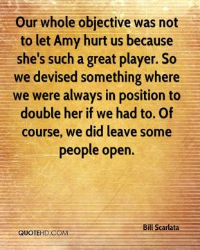 Bill Scarlata - Our whole objective was not to let Amy hurt us because she's such a great player. So we devised something where we were always in position to double her if we had to. Of course, we did leave some people open.