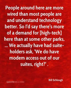 People around here are more wired than most people are and understand technology better. So I'd say there's more of a demand for [high-tech] here than at some other parks, ... We actually have had suite-holders ask, 'We do have modem access out of our suites, right?' .