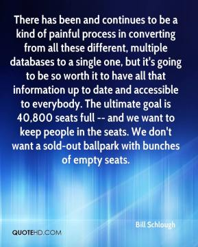 Bill Schlough - There has been and continues to be a kind of painful process in converting from all these different, multiple databases to a single one, but it's going to be so worth it to have all that information up to date and accessible to everybody. The ultimate goal is 40,800 seats full -- and we want to keep people in the seats. We don't want a sold-out ballpark with bunches of empty seats.