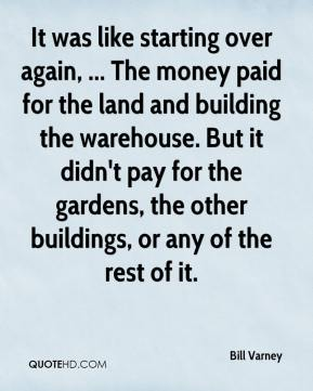 Bill Varney - It was like starting over again, ... The money paid for the land and building the warehouse. But it didn't pay for the gardens, the other buildings, or any of the rest of it.