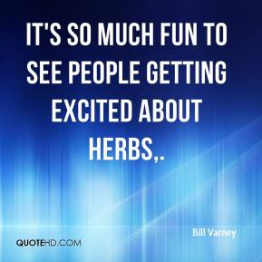 It's so much fun to see people getting excited about herbs.