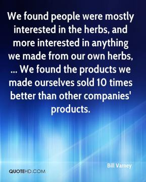 We found people were mostly interested in the herbs, and more interested in anything we made from our own herbs, ... We found the products we made ourselves sold 10 times better than other companies' products.