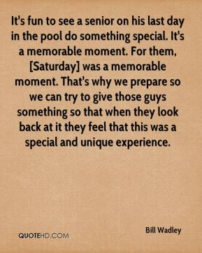 Bill Wadley - It's fun to see a senior on his last day in the pool do something special. It's a memorable moment. For them, [Saturday] was a memorable moment. That's why we prepare so we can try to give those guys something so that when they look back at it they feel that this was a special and unique experience.