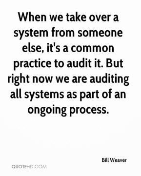 Bill Weaver - When we take over a system from someone else, it's a common practice to audit it. But right now we are auditing all systems as part of an ongoing process.