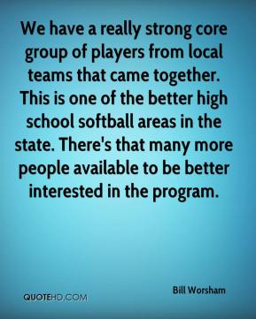 Bill Worsham - We have a really strong core group of players from local teams that came together. This is one of the better high school softball areas in the state. There's that many more people available to be better interested in the program.