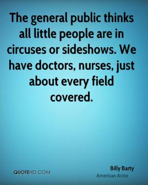 Billy Barty - The general public thinks all little people are in circuses or sideshows. We have doctors, nurses, just about every field covered.
