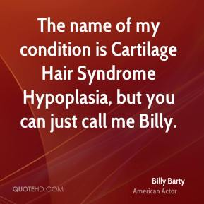 Billy Barty - The name of my condition is Cartilage Hair Syndrome Hypoplasia, but you can just call me Billy.