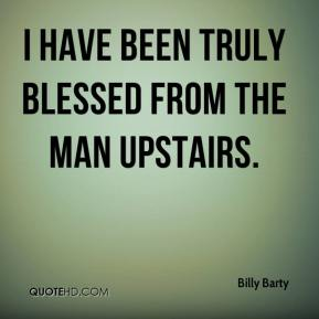 Billy Barty - I have been truly blessed from the Man upstairs.