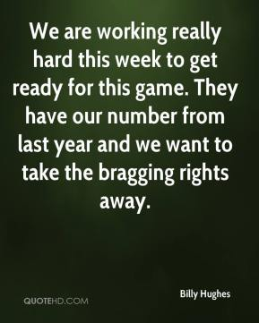 Billy Hughes - We are working really hard this week to get ready for this game. They have our number from last year and we want to take the bragging rights away.