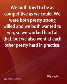 Billy Hughes - We both tried to be as competitive as we could. We were both pretty strong willed and we both wanted to win, so we worked hard at that, but we also went at each other pretty hard in practice.