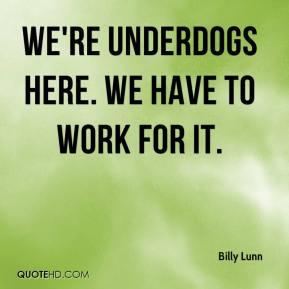 Billy Lunn - We're underdogs here. We have to work for it.