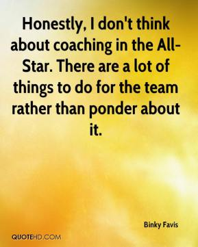 Binky Favis - Honestly, I don't think about coaching in the All-Star. There are a lot of things to do for the team rather than ponder about it.