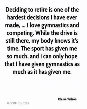 Blaine Wilson - Deciding to retire is one of the hardest decisions I have ever made, ... I love gymnastics and competing. While the drive is still there, my body knows it's time. The sport has given me so much, and I can only hope that I have given gymnastics as much as it has given me.