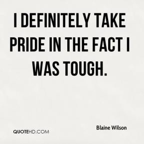 Blaine Wilson - I definitely take pride in the fact I was tough.