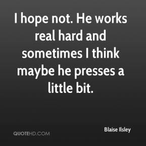 Blaise Ilsley - I hope not. He works real hard and sometimes I think maybe he presses a little bit.