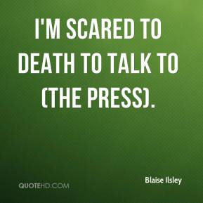 Blaise Ilsley - I'm scared to death to talk to (the press).