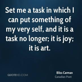 Set me a task in which I can put something of my very self, and it is a task no longer; it is joy; it is art.