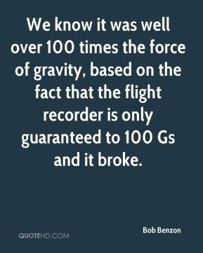 Bob Benzon - We know it was well over 100 times the force of gravity, based on the fact that the flight recorder is only guaranteed to 100 Gs and it broke.