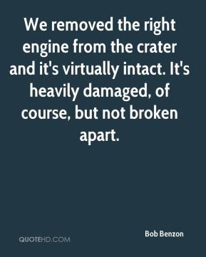 Bob Benzon - We removed the right engine from the crater and it's virtually intact. It's heavily damaged, of course, but not broken apart.