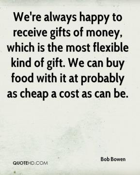 Bob Bowen - We're always happy to receive gifts of money, which is the most flexible kind of gift. We can buy food with it at probably as cheap a cost as can be.