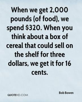 When we get 2,000 pounds (of food), we spend $320. When you think about a box of cereal that could sell on the shelf for three dollars, we get it for 16 cents.