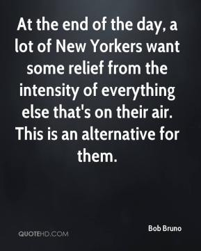 Bob Bruno - At the end of the day, a lot of New Yorkers want some relief from the intensity of everything else that's on their air. This is an alternative for them.