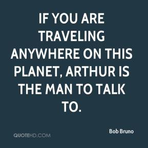 Bob Bruno - If you are traveling anywhere on this planet, Arthur is the man to talk to.