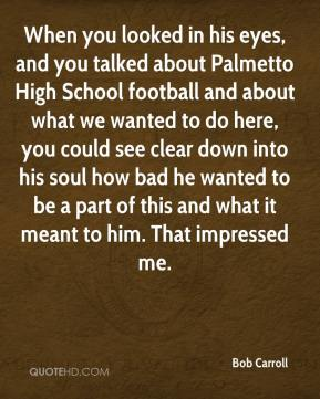 Bob Carroll - When you looked in his eyes, and you talked about Palmetto High School football and about what we wanted to do here, you could see clear down into his soul how bad he wanted to be a part of this and what it meant to him. That impressed me.