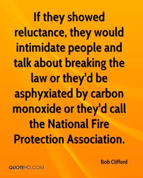 Bob Clifford - If they showed reluctance, they would intimidate people and talk about breaking the law or they'd be asphyxiated by carbon monoxide or they'd call the National Fire Protection Association.